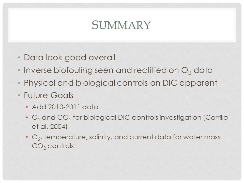 S UMMARY Data look good overall Inverse biofouling seen and rectified on O 2 data Physical and biological controls on DIC apparent Future Goals Add 2010-2011 data O 2 and CO 2 for biological DIC controls investigation (Carrillo et al.
