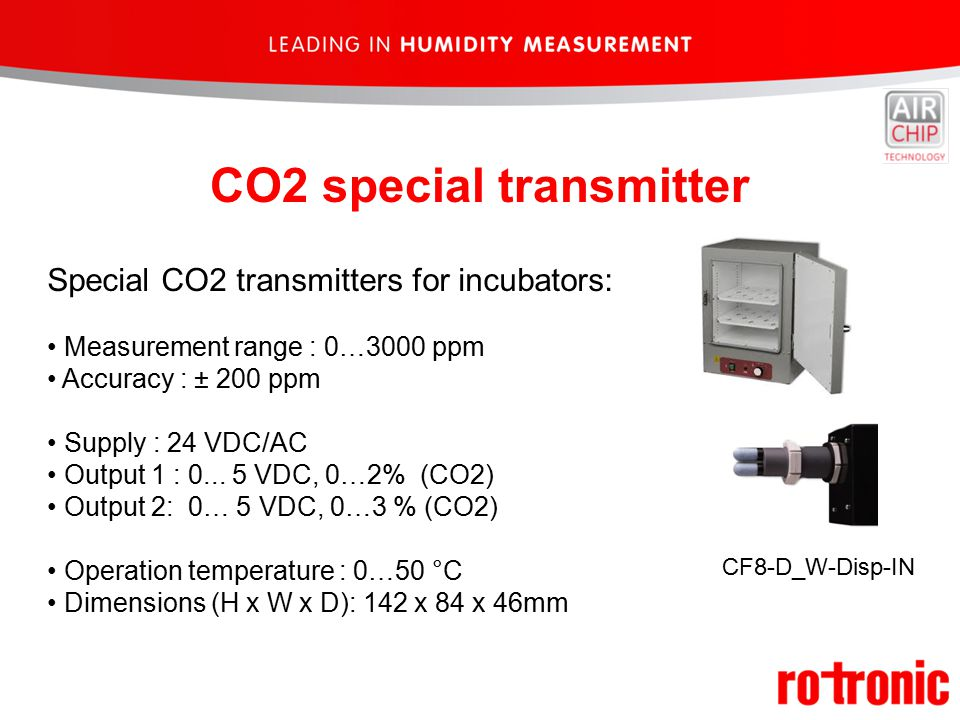 CO2 special transmitter Special CO2 transmitters for incubators: Measurement range : 0…3000 ppm Accuracy : ± 200 ppm Supply : 24 VDC/AC Output 1 : 0...