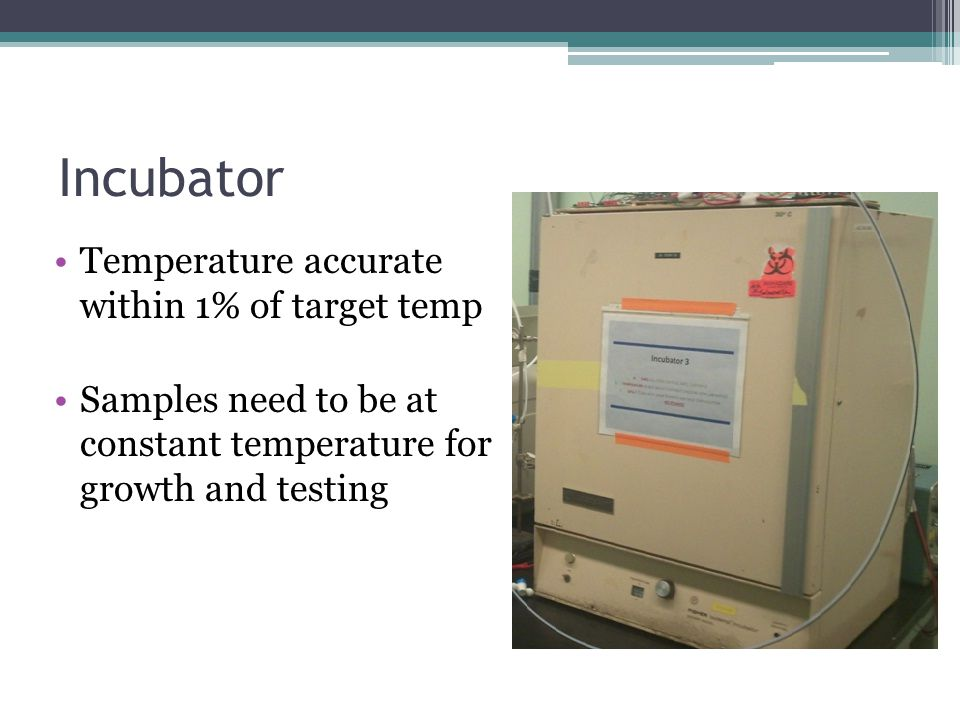 Incubator Temperature accurate within 1% of target temp Samples need to be at constant temperature for growth and testing