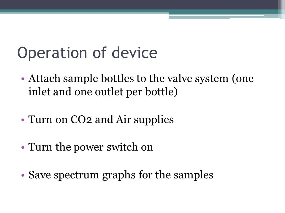 Operation of device Attach sample bottles to the valve system (one inlet and one outlet per bottle) Turn on CO2 and Air supplies Turn the power switch on Save spectrum graphs for the samples
