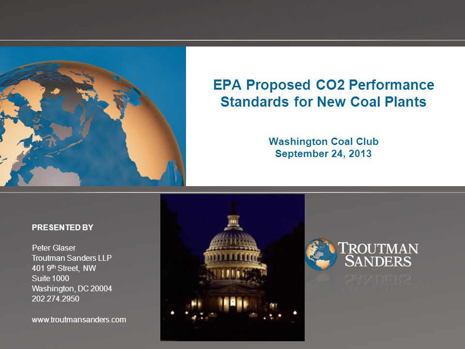 Change picture on Slide Master EPA Proposed CO2 Performance Standards for New Coal Plants Washington Coal Club September 24, 2013 PRESENTED BY Peter Glaser Troutman Sanders LLP 401 9 th Street, NW Suite 1000 Washington, DC 20004 202.274.2950 www.troutmansanders.com