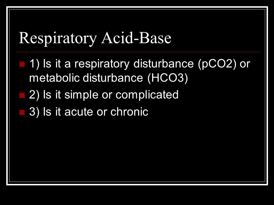 Respiratory Acid-Base 1) Is it a respiratory disturbance (pCO2) or metabolic disturbance (HCO3) 2) Is it simple or complicated 3) Is it acute or chron
