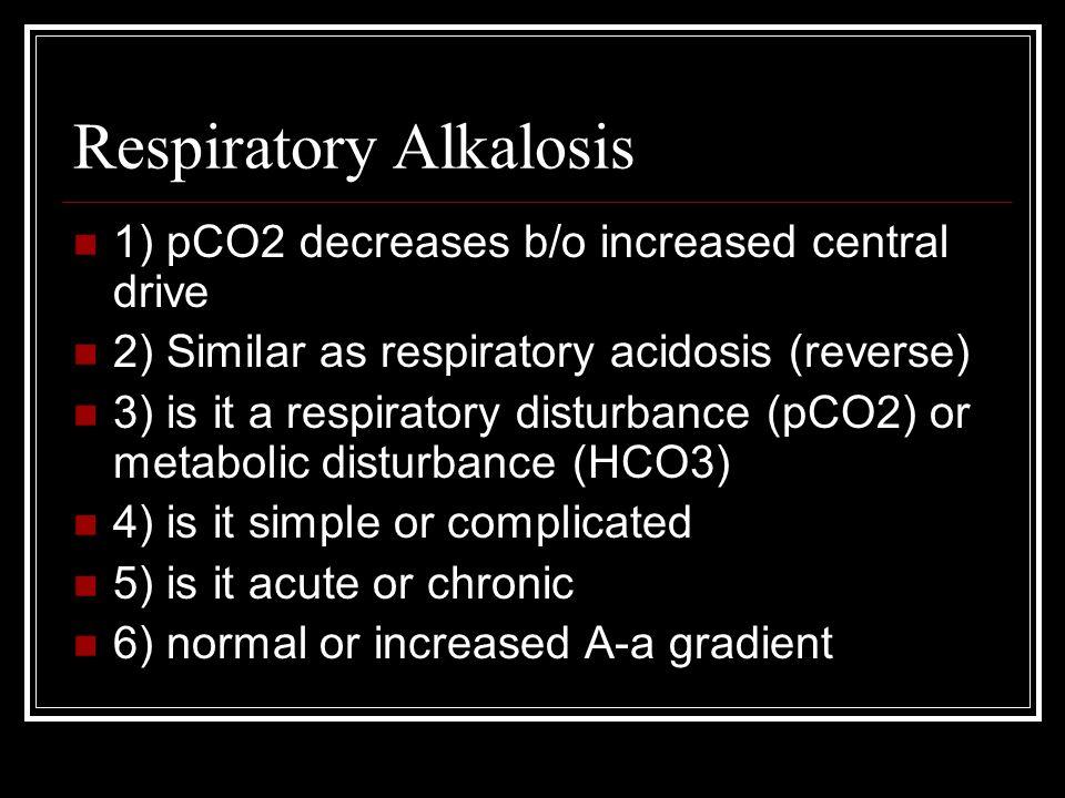 Respiratory Alkalosis 1) pCO2 decreases b/o increased central drive 2) Similar as respiratory acidosis (reverse) 3) is it a respiratory disturbance (p