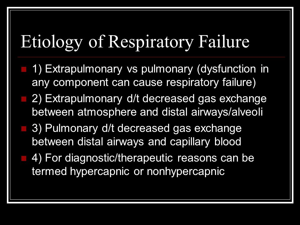 Etiology of Respiratory Failure 1) Extrapulmonary vs pulmonary (dysfunction in any component can cause respiratory failure) 2) Extrapulmonary d/t decr