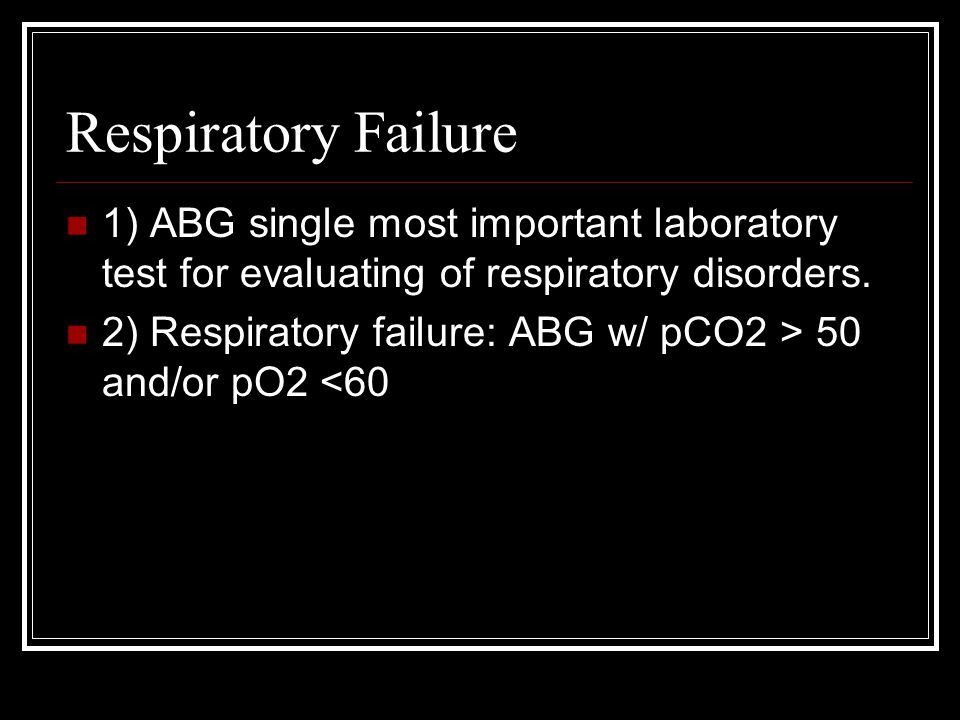 Respiratory Failure 1) ABG single most important laboratory test for evaluating of respiratory disorders. 2) Respiratory failure: ABG w/ pCO2 > 50 and