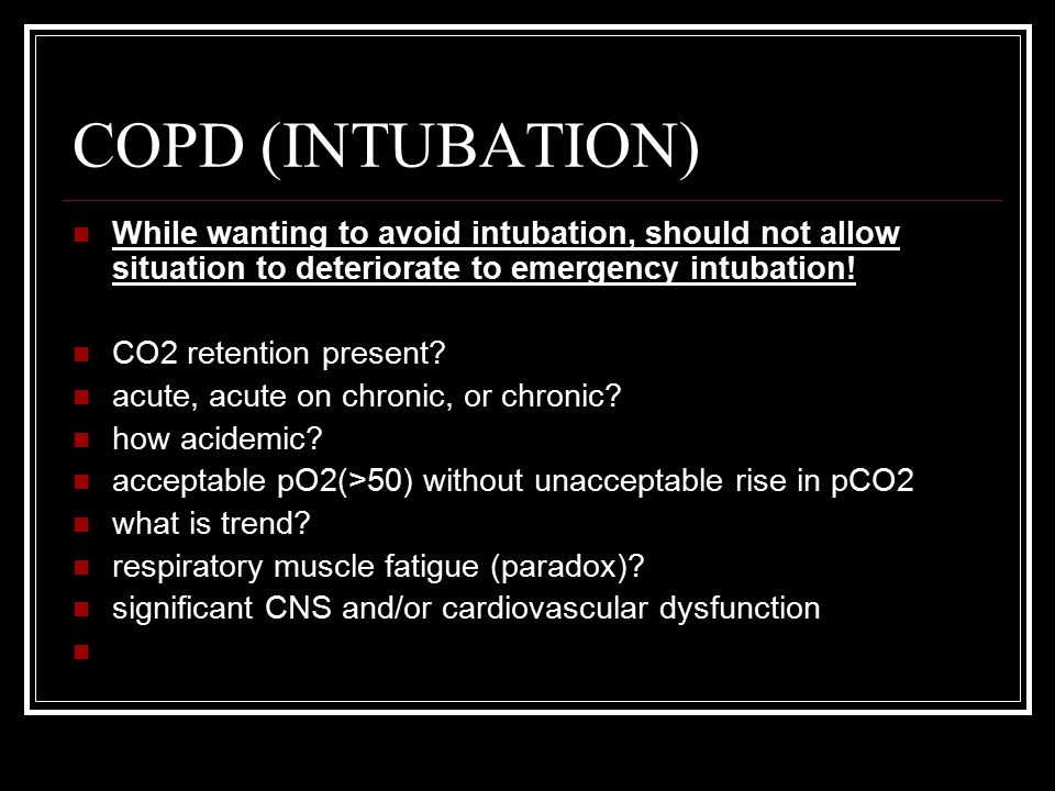 COPD (INTUBATION) While wanting to avoid intubation, should not allow situation to deteriorate to emergency intubation! CO2 retention present? acute,