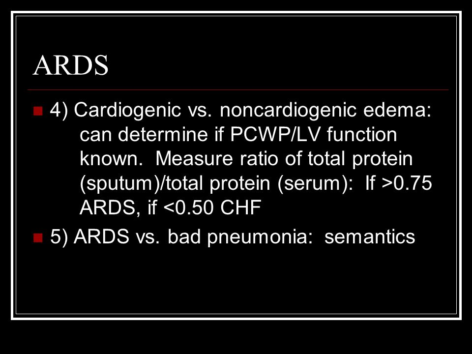 ARDS 4) Cardiogenic vs. noncardiogenic edema: can determine if PCWP/LV function known. Measure ratio of total protein (sputum)/total protein (serum):