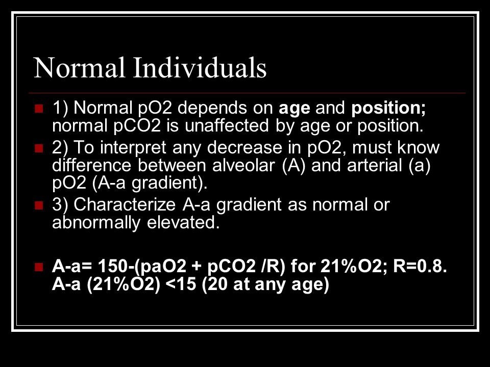 Normal Individuals 1) Normal pO2 depends on age and position; normal pCO2 is unaffected by age or position. 2) To interpret any decrease in pO2, must