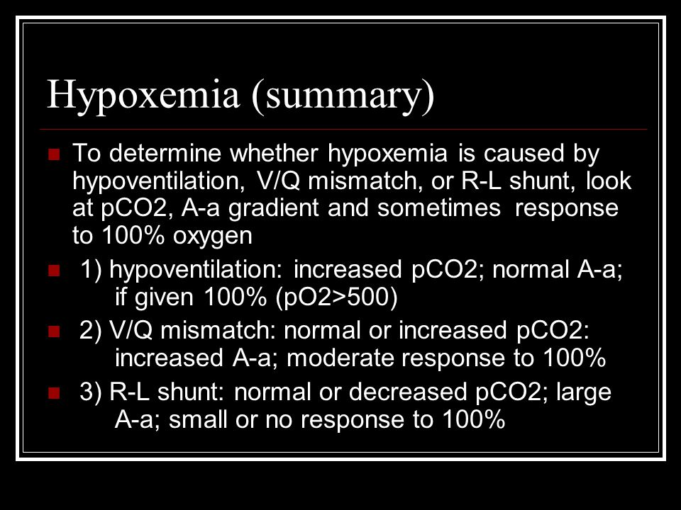 Hypoxemia (summary) To determine whether hypoxemia is caused by hypoventilation, V/Q mismatch, or R-L shunt, look at pCO2, A-a gradient and sometimes