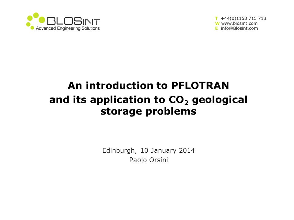 An introduction to PFLOTRAN and its application to CO 2 geological storage problems Edinburgh, 10 January 2014 Paolo Orsini