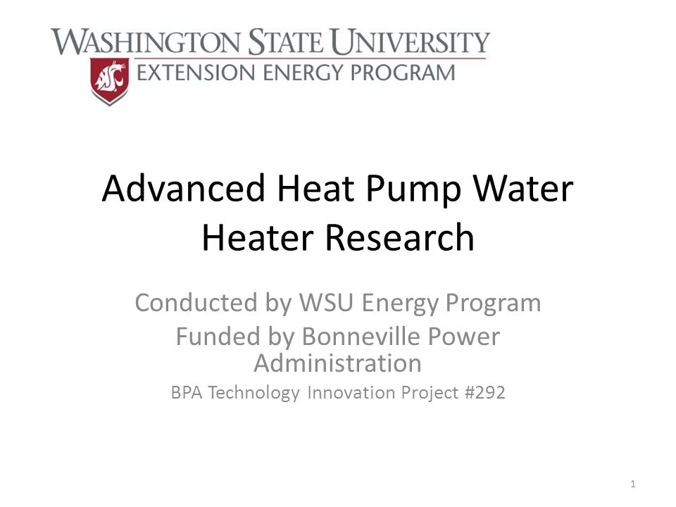 Advanced Heat Pump Water Heater Research Conducted by WSU Energy Program Funded by Bonneville Power Administration BPA Technology Innovation Project #292 1