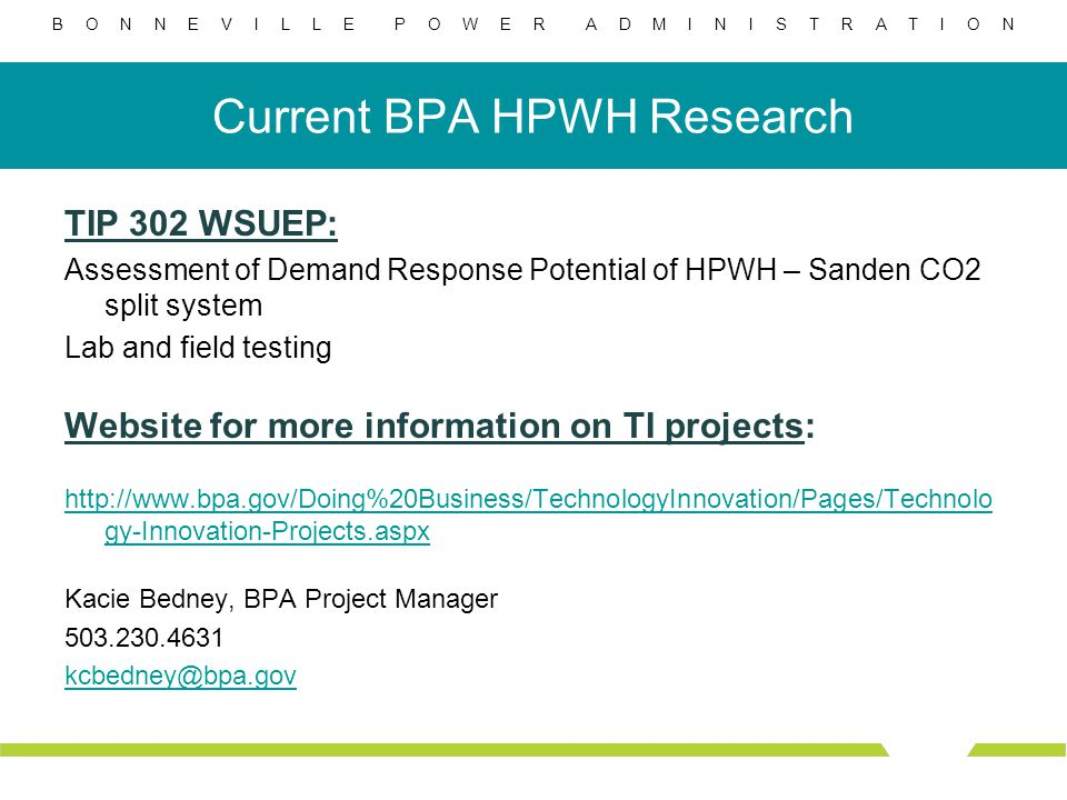 B O N N E V I L L E P O W E R A D M I N I S T R A T I O N Current BPA HPWH Research TIP 302 WSUEP: Assessment of Demand Response Potential of HPWH – Sanden CO2 split system Lab and field testing Website for more information on TI projects: http://www.bpa.gov/Doing%20Business/TechnologyInnovation/Pages/Technolo gy-Innovation-Projects.aspx Kacie Bedney, BPA Project Manager 503.230.4631 kcbedney@bpa.gov