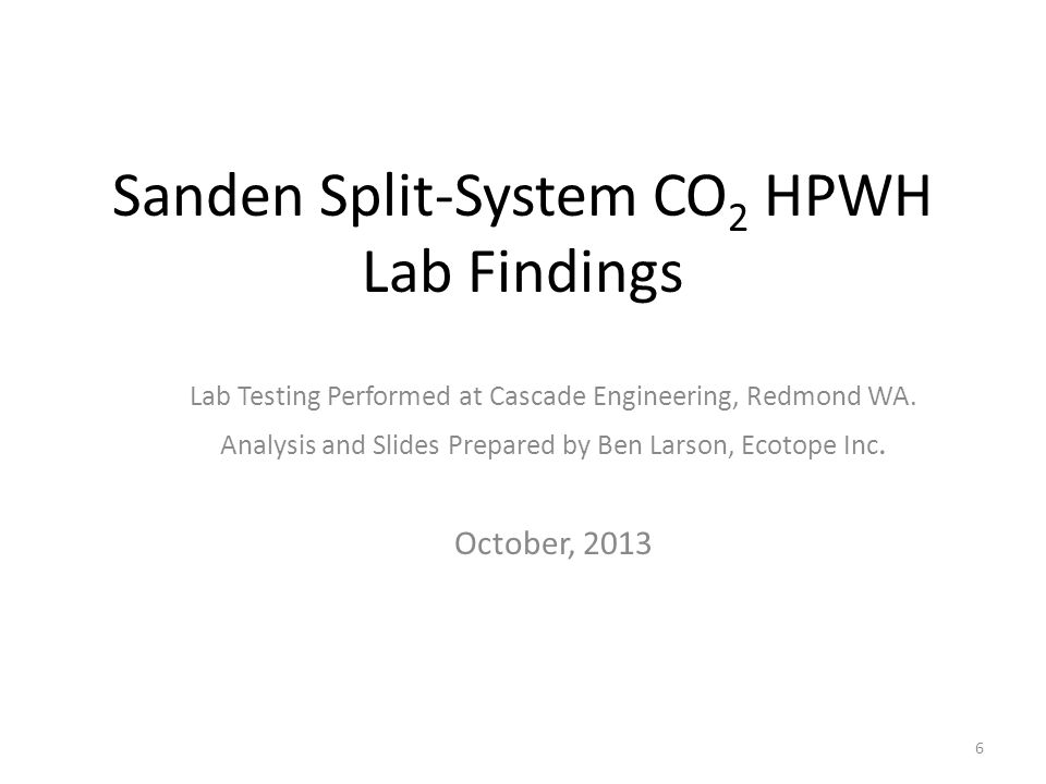 Sanden Split-System CO 2 HPWH Lab Findings Lab Testing Performed at Cascade Engineering, Redmond WA. Analysis and Slides Prepared by Ben Larson, Ecoto