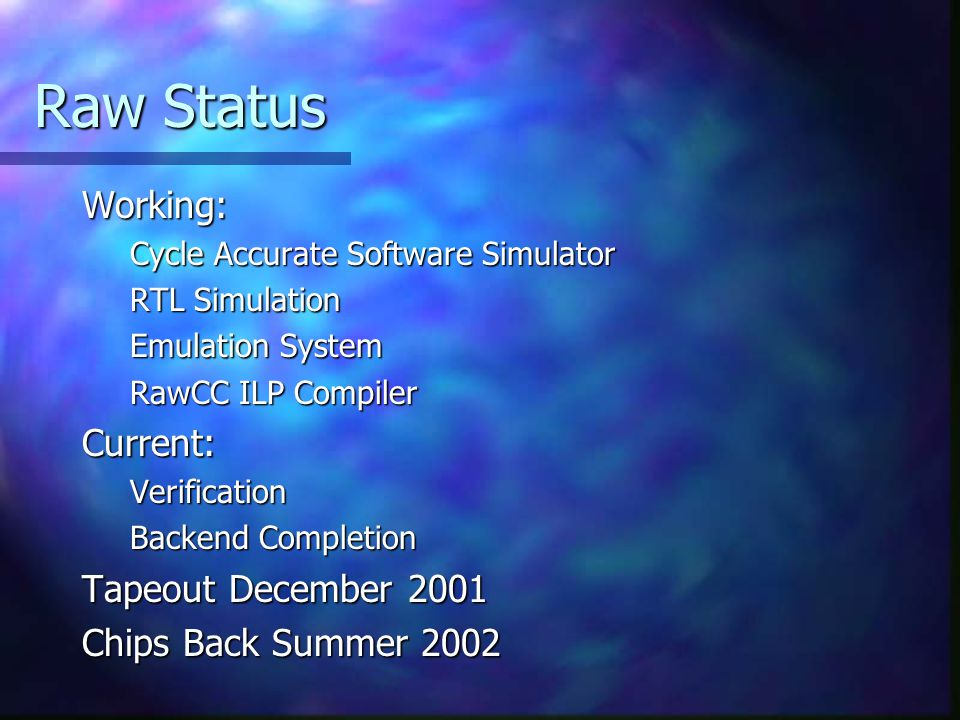 Raw Status Working: Cycle Accurate Software Simulator RTL Simulation Emulation System RawCC ILP Compiler Current:Verification Backend Completion Tapeout December 2001 Chips Back Summer 2002