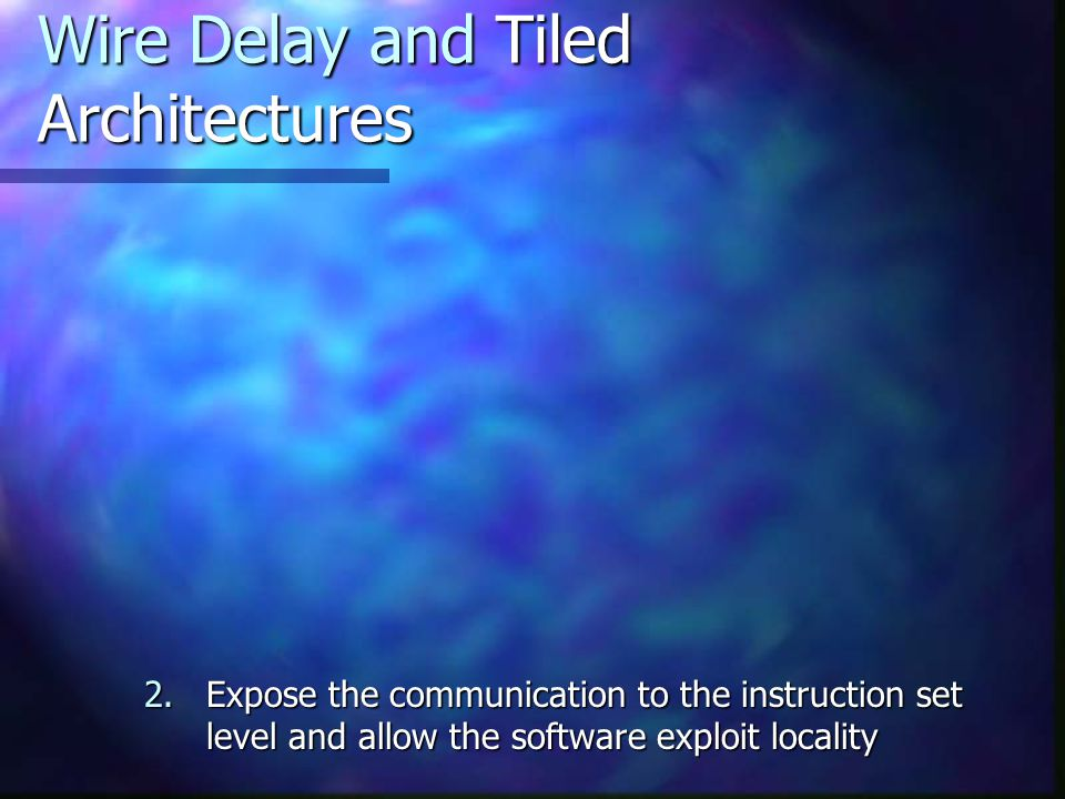 Wire Delay and Tiled Architectures 2.Expose the communication to the instruction set level and allow the software exploit locality
