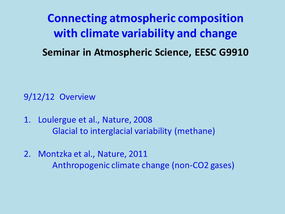 Connecting atmospheric composition with climate variability and change Seminar in Atmospheric Science, EESC G9910 9/12/12 Overview 1.Loulergue et al., Nature, 2008 Glacial to interglacial variability (methane) 2.Montzka et al., Nature, 2011 Anthropogenic climate change (non-CO2 gases)
