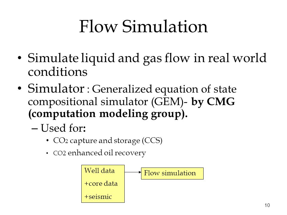 10 Flow Simulation Simulate liquid and gas flow in real world conditions Simulator : Generalized equation of state compositional simulator (GEM)- by CMG (computation modeling group).