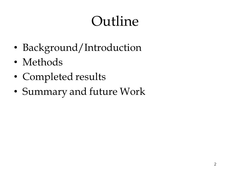 2 Outline Background/Introduction Methods Completed results Summary and future Work