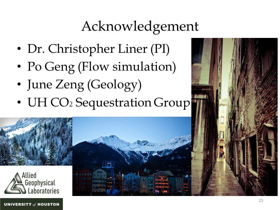 Acknowledgement Dr. Christopher Liner (PI) Po Geng (Flow simulation) June Zeng (Geology) UH CO 2 Sequestration Group 25