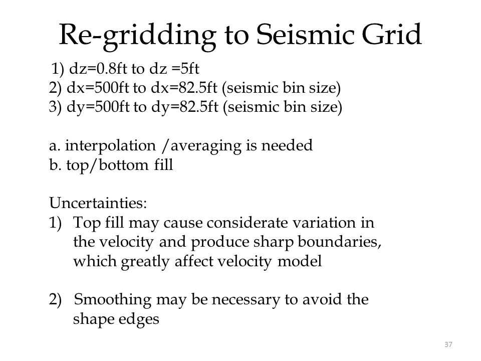 37 Re-gridding to Seismic Grid 1) dz=0.8ft to dz =5ft 2) dx=500ft to dx=82.5ft (seismic bin size) 3) dy=500ft to dy=82.5ft (seismic bin size) a.