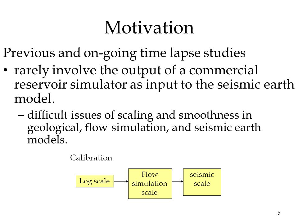 5 Motivation Previous and on-going time lapse studies rarely involve the output of a commercial reservoir simulator as input to the seismic earth mode