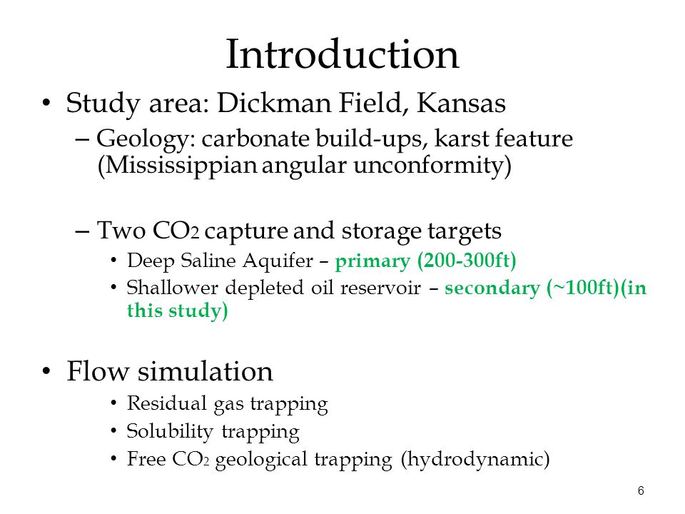 6 Introduction Study area: Dickman Field, Kansas – Geology: carbonate build-ups, karst feature (Mississippian angular unconformity) – Two CO 2 capture and storage targets Deep Saline Aquifer – primary (200-300ft) Shallower depleted oil reservoir – secondary (~100ft)(in this study) Flow simulation Residual gas trapping Solubility trapping Free CO 2 geological trapping (hydrodynamic)