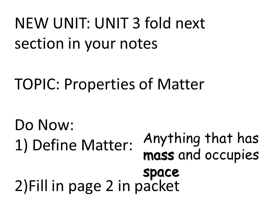 NEW UNIT: UNIT 3 fold next section in your notes TOPIC: Properties of Matter Do Now: 1) Define Matter: 2)Fill in page 2 in packet mass space Anything