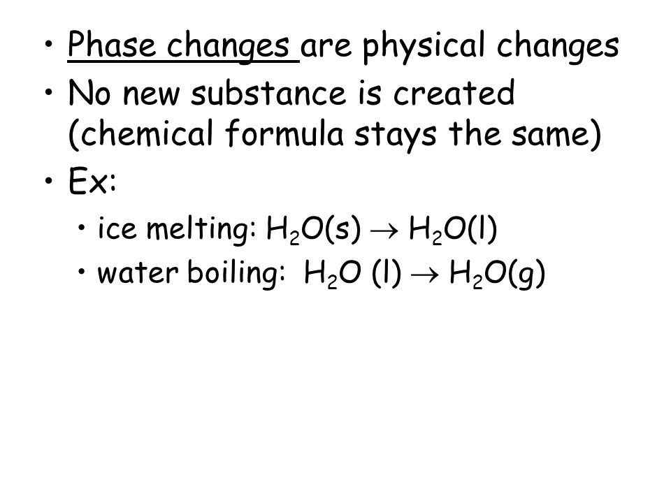 Phase changes are physical changes No new substance is created (chemical formula stays the same) Ex: ice melting: H 2 O(s)  H 2 O(l) water boiling: H