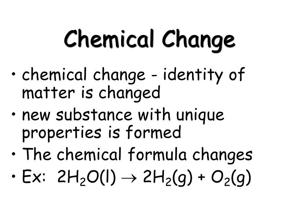 Chemical Change chemical change - identity of matter is changed new substance with unique properties is formed The chemical formula changes Ex: 2H 2 O