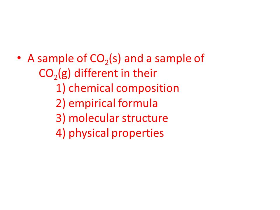 A sample of CO 2 (s) and a sample of CO 2 (g) different in their 1) chemical composition 2) empirical formula 3) molecular structure 4) physical prope