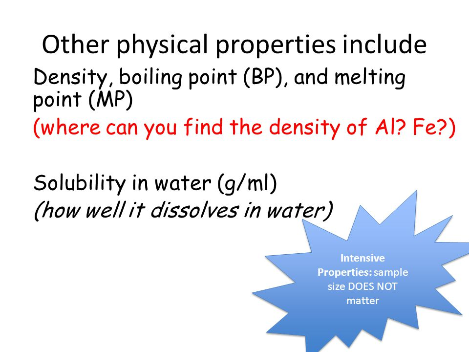Other physical properties include Density, boiling point (BP), and melting point (MP) (where can you find the density of Al? Fe?) Solubility in water