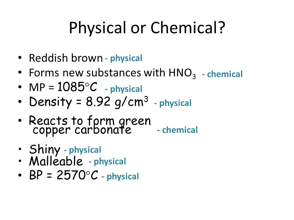 Physical or Chemical? Reddish brown Forms new substances with HNO 3 MP = 1085  C Density = 8.92 g/cm 3 Reacts to form green copper carbonate Shiny Ma
