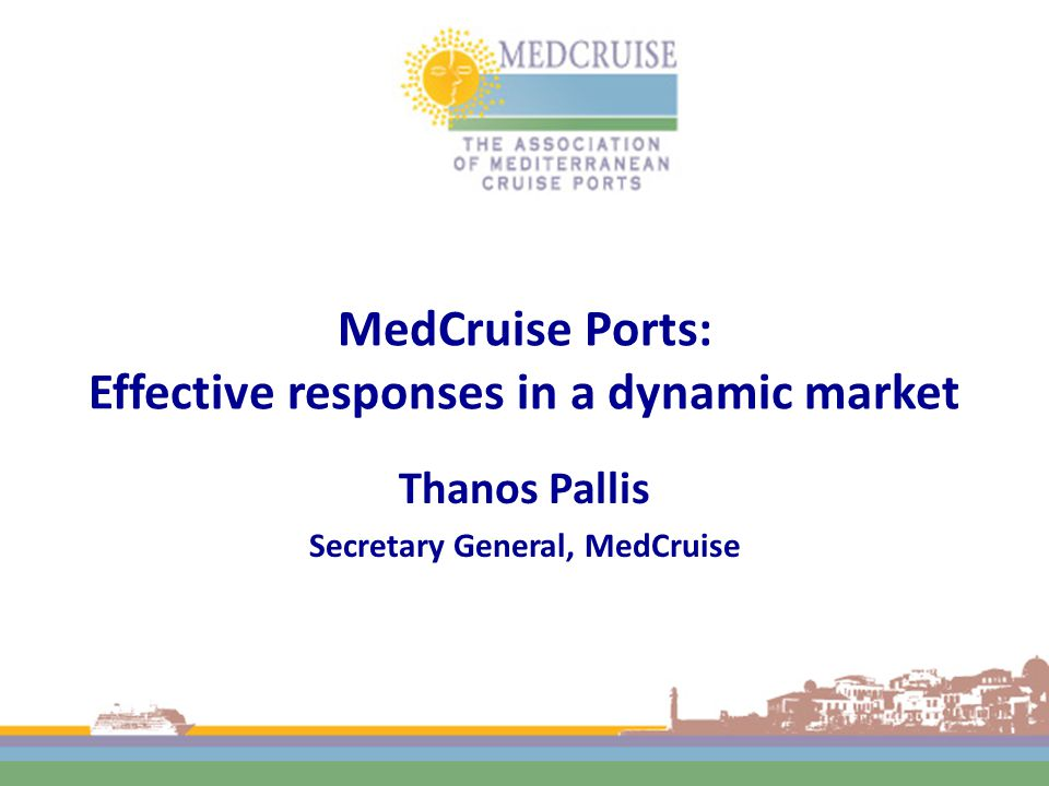 MedCruise Ports: Effective responses in a dynamic market Thanos Pallis Secretary General, MedCruise