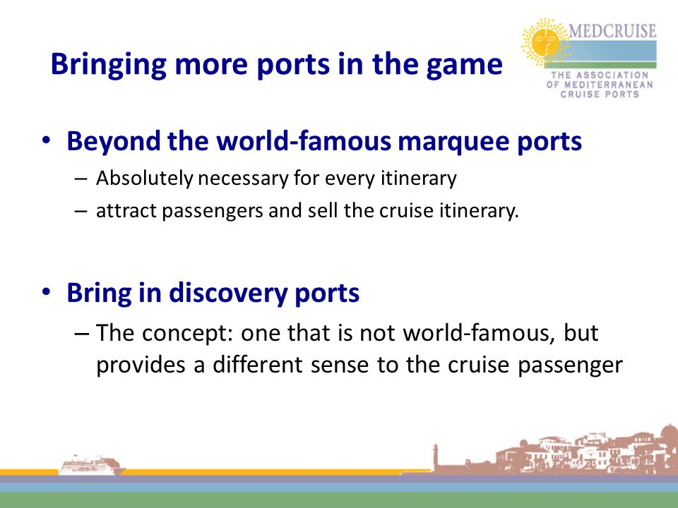 Bringing more ports in the game Beyond the world-famous marquee ports – Absolutely necessary for every itinerary – attract passengers and sell the cruise itinerary.
