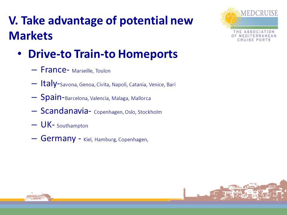 V. Take advantage of potential new Markets Drive-to Train-to Homeports – France- Marseille, Toulon – Italy- Savona, Genoa, Civita, Napoli, Catania, Ve