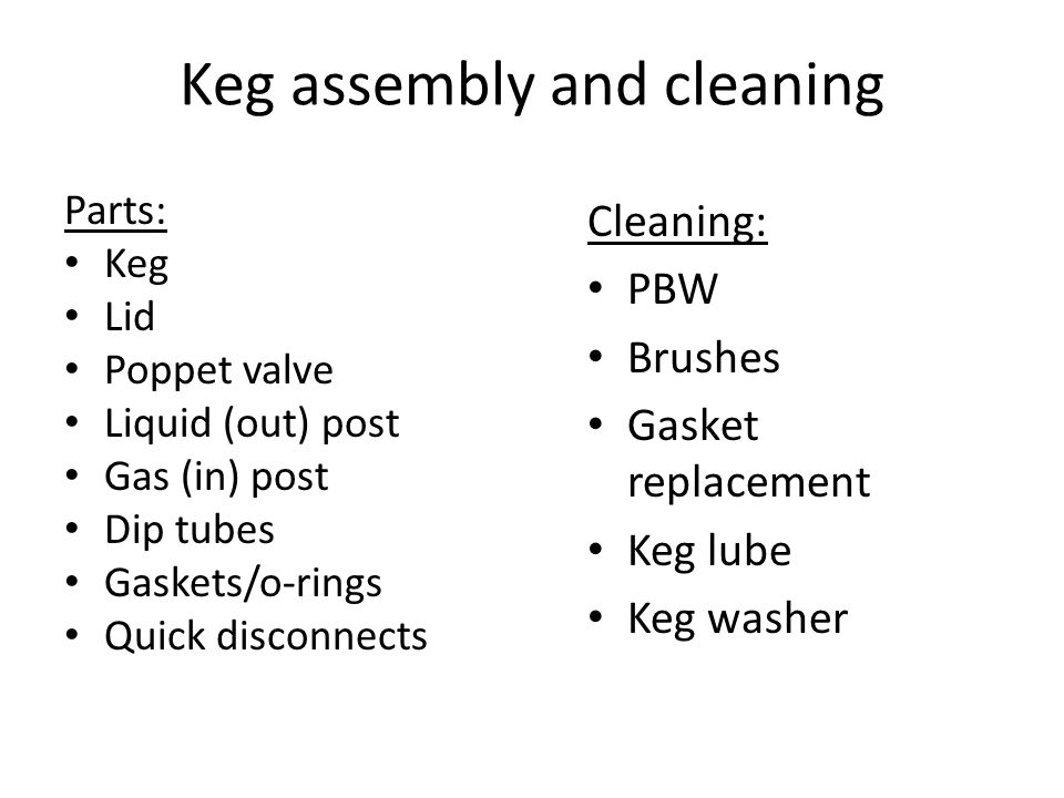 Keg assembly and cleaning Parts: Keg Lid Poppet valve Liquid (out) post Gas (in) post Dip tubes Gaskets/o-rings Quick disconnects Cleaning: PBW Brushes Gasket replacement Keg lube Keg washer