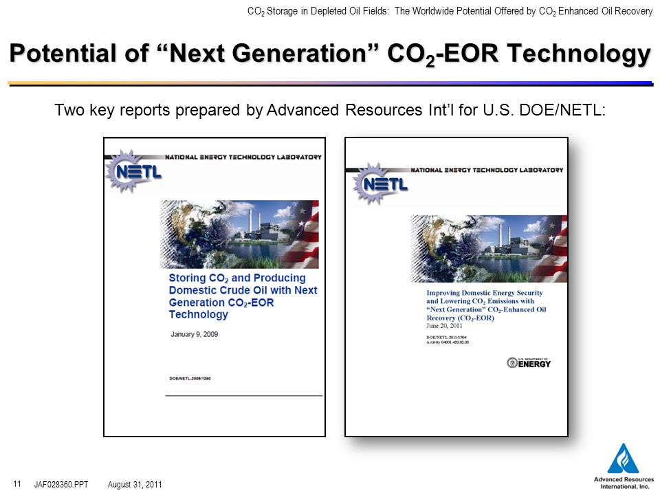 CO 2 Storage in Depleted Oil Fields: The Worldwide Potential Offered by CO 2 Enhanced Oil Recovery JAF028360.PPTAugust 31, 2011 11 Potential of Next Generation CO 2 -EOR Technology Two key reports prepared by Advanced Resources Int'l for U.S.