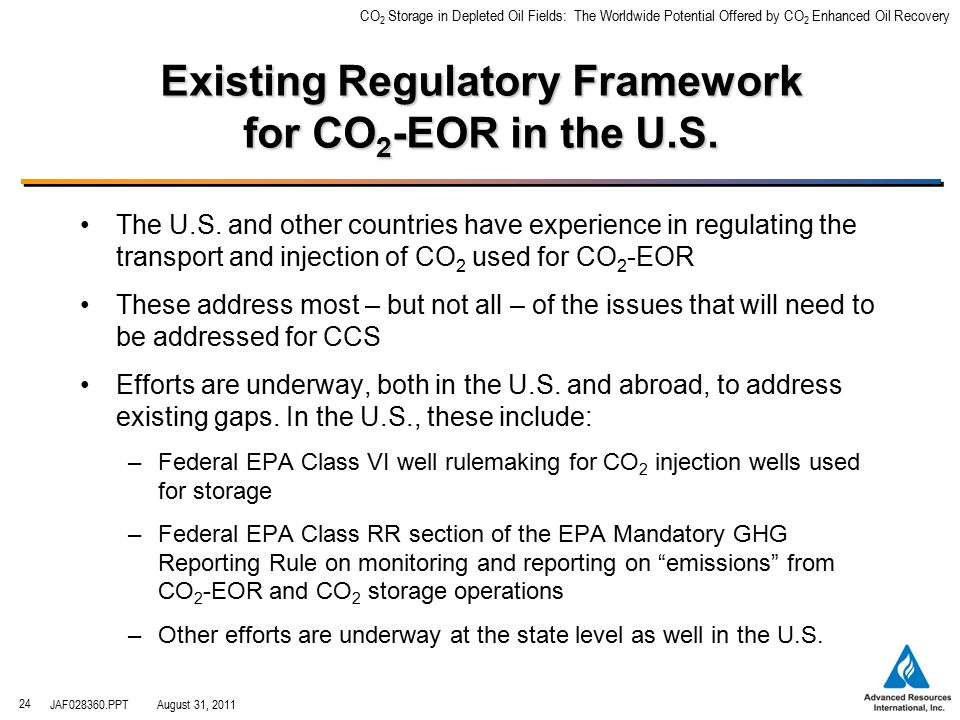 CO 2 Storage in Depleted Oil Fields: The Worldwide Potential Offered by CO 2 Enhanced Oil Recovery JAF028360.PPTAugust 31, 2011 24 Existing Regulatory Framework for CO 2 -EOR in the U.S.