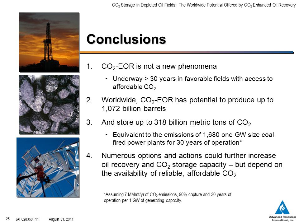 CO 2 Storage in Depleted Oil Fields: The Worldwide Potential Offered by CO 2 Enhanced Oil Recovery JAF028360.PPTAugust 31, 2011 25 Conclusions 1.CO 2 -EOR is not a new phenomena Underway > 30 years in favorable fields with access to affordable CO 2 2.Worldwide, CO 2 -EOR has potential to produce up to 1,072 billion barrels 3.And store up to 318 billion metric tons of CO 2 Equivalent to the emissions of 1,680 one-GW size coal- fired power plants for 30 years of operation* 4.Numerous options and actions could further increase oil recovery and CO 2 storage capacity – but depend on the availability of reliable, affordable CO 2 *Assuming 7 MMmt/yr of CO 2 emissions, 90% capture and 30 years of operation per 1 GW of generating capacity.