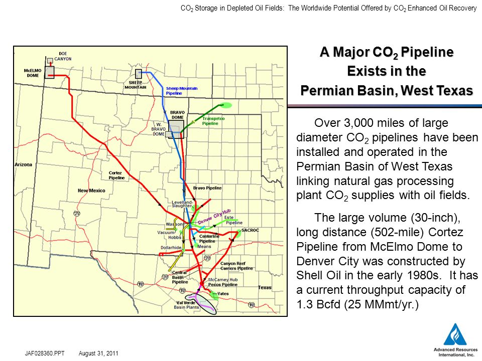 CO 2 Storage in Depleted Oil Fields: The Worldwide Potential Offered by CO 2 Enhanced Oil Recovery JAF028360.PPTAugust 31, 2011 A Major CO 2 Pipeline Exists in the Permian Basin, West Texas Over 3,000 miles of large diameter CO 2 pipelines have been installed and operated in the Permian Basin of West Texas linking natural gas processing plant CO 2 supplies with oil fields.