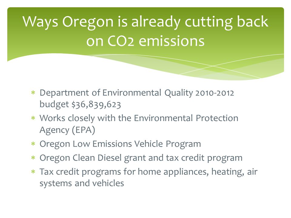  Department of Environmental Quality 2010-2012 budget $36,839,623  Works closely with the Environmental Protection Agency (EPA)  Oregon Low Emissions Vehicle Program  Oregon Clean Diesel grant and tax credit program  Tax credit programs for home appliances, heating, air systems and vehicles Ways Oregon is already cutting back on CO2 emissions