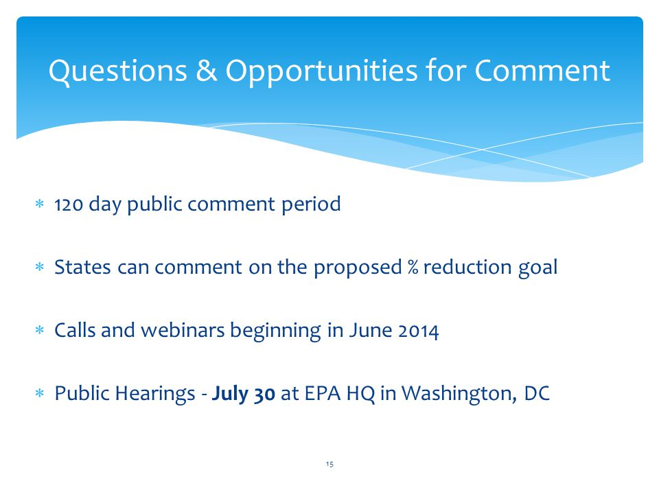  120 day public comment period  States can comment on the proposed % reduction goal  Calls and webinars beginning in June 2014  Public Hearings - July 30 at EPA HQ in Washington, DC Questions & Opportunities for Comment 15