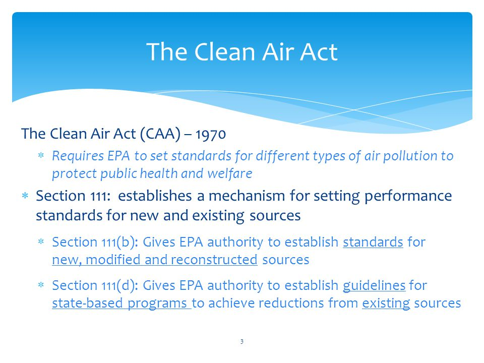The Clean Air Act (CAA) – 1970  Requires EPA to set standards for different types of air pollution to protect public health and welfare  Section 111: establishes a mechanism for setting performance standards for new and existing sources  Section 111(b): Gives EPA authority to establish standards for new, modified and reconstructed sources  Section 111(d): Gives EPA authority to establish guidelines for state-based programs to achieve reductions from existing sources The Clean Air Act 3