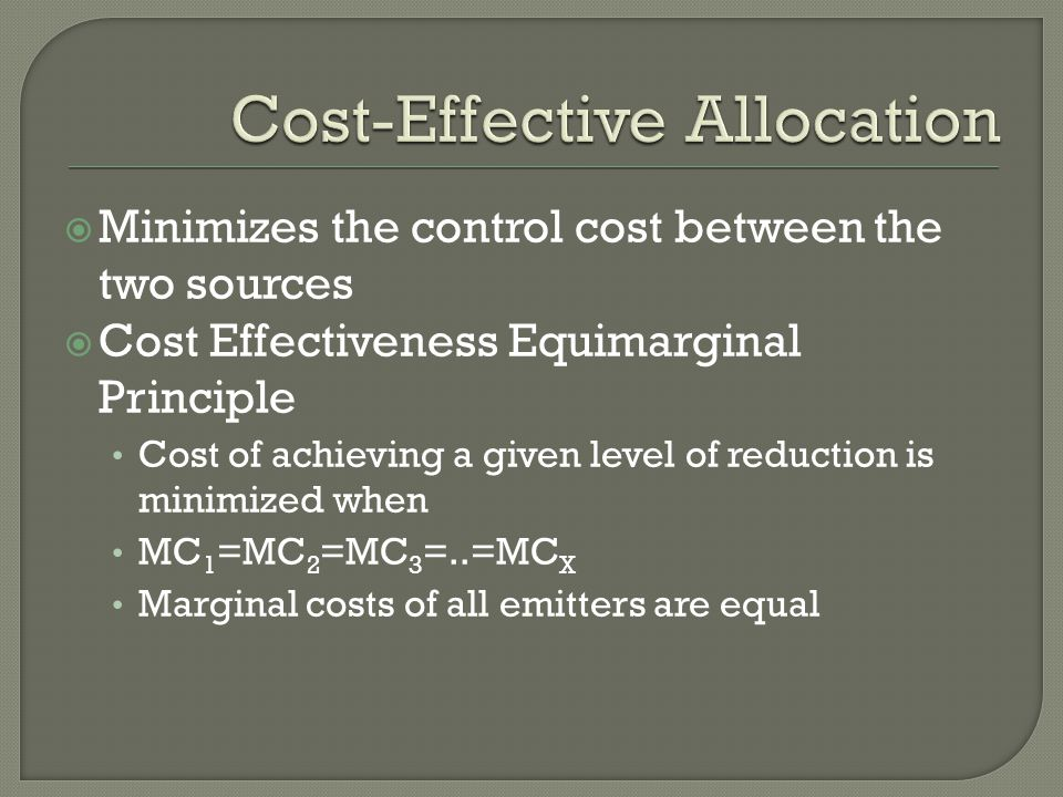 Minimizes the control cost between the two sources  Cost Effectiveness Equimarginal Principle Cost of achieving a given level of reduction is minimized when MC 1 =MC 2 =MC 3 =..=MC X Marginal costs of all emitters are equal
