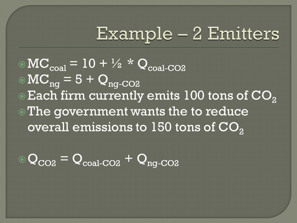  MC coal = 10 + ½ * Q coal-CO2  MC ng = 5 + Q ng-CO2  Each firm currently emits 100 tons of CO 2  The government wants the to reduce overall emissions to 150 tons of CO 2  Q CO2 = Q coal-CO2 + Q ng-CO2