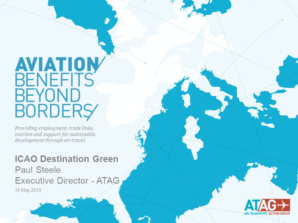 © ATAG 2013 WWW.AVIATIONBENEFITSBEYONDBORDERS.ORG 1 Providing employment, trade links, tourism and support for sustainable development through air travel 15 May 2013 ICAO Destination Green Paul Steele Executive Director - ATAG
