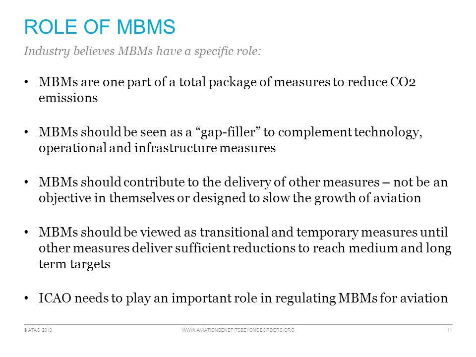 © ATAG 2013 WWW.AVIATIONBENEFITSBEYONDBORDERS.ORG 11 ROLE OF MBMS MBMs are one part of a total package of measures to reduce CO2 emissions MBMs should be seen as a gap-filler to complement technology, operational and infrastructure measures MBMs should contribute to the delivery of other measures – not be an objective in themselves or designed to slow the growth of aviation MBMs should be viewed as transitional and temporary measures until other measures deliver sufficient reductions to reach medium and long term targets ICAO needs to play an important role in regulating MBMs for aviation Industry believes MBMs have a specific role: