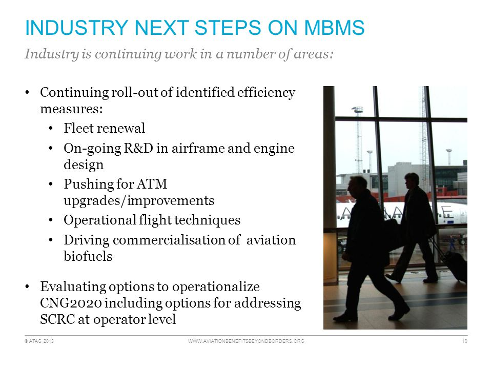 © ATAG 2013 WWW.AVIATIONBENEFITSBEYONDBORDERS.ORG 19 INDUSTRY NEXT STEPS ON MBMS Continuing roll-out of identified efficiency measures: Fleet renewal On-going R&D in airframe and engine design Pushing for ATM upgrades/improvements Operational flight techniques Driving commercialisation of aviation biofuels Evaluating options to operationalize CNG2020 including options for addressing SCRC at operator level Industry is continuing work in a number of areas: