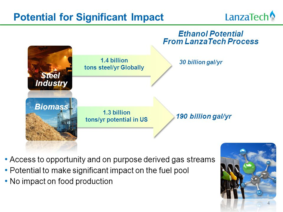190 billion gal/yr 1.3 billion tons/yr potential in US 30 billion gal/yr Potential for Significant Impact Steel Industry Ethanol Potential From LanzaTech Process 1.4 billion tons steel/yr Globally Biomass Access to opportunity and on purpose derived gas streams Potential to make significant impact on the fuel pool No impact on food production 4
