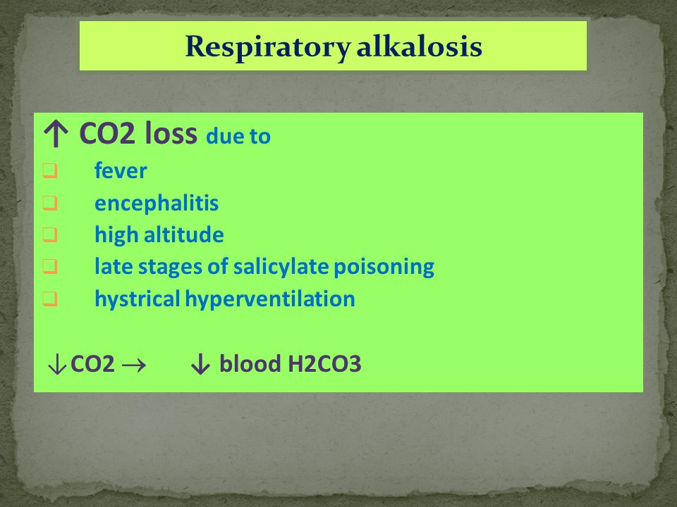 Respiratory alkalosis ↑ CO2 loss due to  fever  encephalitis  high altitude  late stages of salicylate poisoning  hystrical hyperventilation ↓CO2  ↓ blood H2CO3